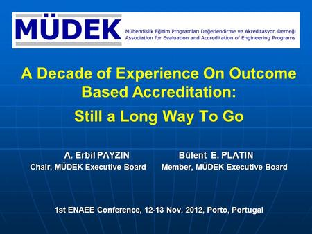 A Decade of Experience On Outcome Based Accreditation: Still a Long Way To Go A. Erbil PAYZIN Bülent E. PLATIN Chair, MÜDEK Executive Board Member, MÜDEK.