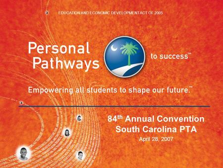 84 th Annual Convention South Carolina PTA April 28, 2007 EDUCATION AND ECONOMIC DEVELOPMENT ACT OF 2005.