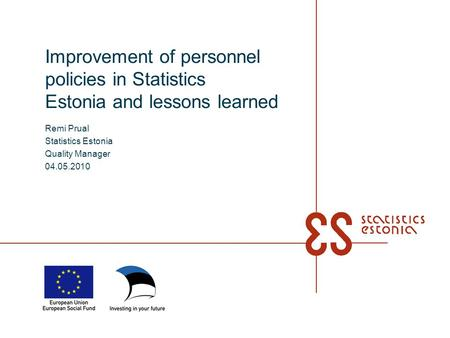 Improvement of personnel policies in Statistics Estonia and lessons learned Remi Prual Statistics Estonia Quality Manager 04.05.2010.