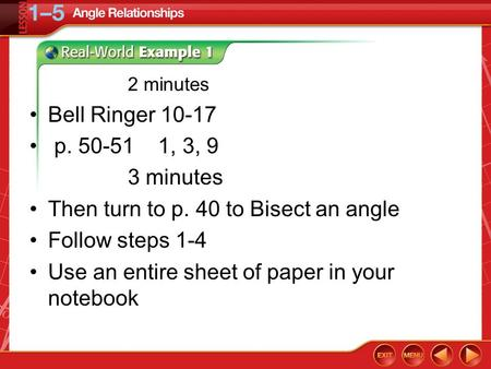 2 minutes Bell Ringer 10-17 p. 50-51 1, 3, 9 3 minutes Then turn to p. 40 to Bisect an angle Follow steps 1-4 Use an entire sheet of paper in your notebook.