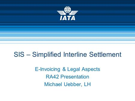 E-Invoicing & Legal Aspects RA42 Presentation Michael Uebber, LH SIS – Simplified Interline Settlement.