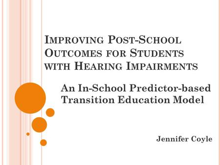 I MPROVING P OST -S CHOOL O UTCOMES FOR S TUDENTS WITH H EARING I MPAIRMENTS An In-School Predictor-based Transition Education Model Jennifer Coyle.