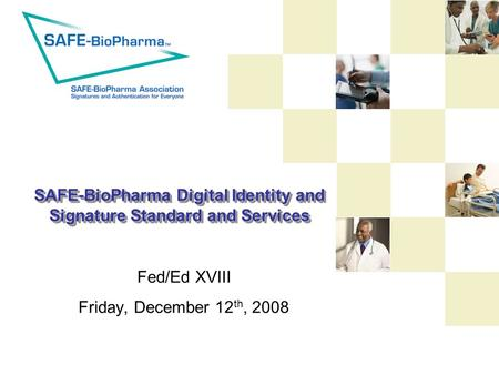 SAFE-BioPharma Digital Identity and Signature Standard and Services Fed/Ed XVIII Friday, December 12 th, 2008.