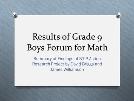 Results of Grade 9 Boys Forum for Math Summary of Findings of NTIP Action Research Project by David Briggs and James Williamson.