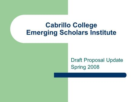 Cabrillo College Emerging Scholars Institute Draft Proposal Update Spring 2008.