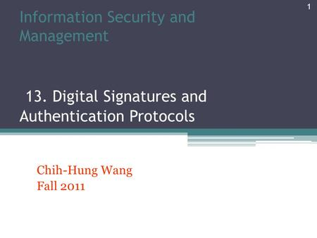 Information Security and Management 13. Digital Signatures and Authentication Protocols Chih-Hung Wang Fall 2011 1.
