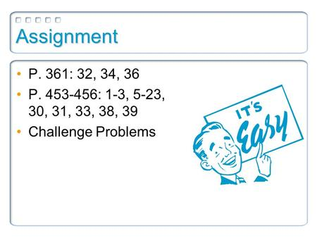 Assignment P. 361: 32, 34, 36 P. 453-456: 1-3, 5-23, 30, 31, 33, 38, 39 Challenge Problems.
