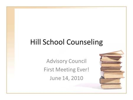 Hill School Counseling Advisory Council First Meeting Ever! June 14, 2010.