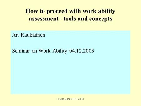 Kaukiainen FIOH 2003 How to proceed with work ability assessment - tools and concepts Ari Kaukiainen Seminar on Work Ability 04.12.2003.