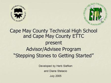"Cape May County Technical High School and Cape May County ETTC present Advisor/Advisee Program ""Stepping Stones to Getting Started"" Developed by Herb Siefken."