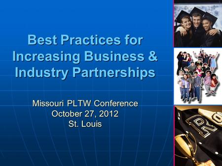 1 Best Practices for Increasing Business & Industry Partnerships Missouri PLTW Conference October 27, 2012 St. Louis.