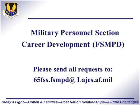 Today's Fight—Airmen & Families—Host Nation Relationships—Future Challenges Military Personnel Section Career Development (FSMPD) Please send all requests.