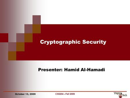 CS5204 – Fall 2009 1 Cryptographic Security Presenter: Hamid Al-Hamadi October 13, 2009.