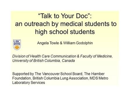 """Talk to Your Doc"": an outreach by medical students to high school students Angela Towle & William Godolphin Division of Health Care Communication & Faculty."