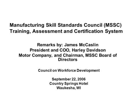 Manufacturing Skill Standards Council (MSSC) Training, Assessment and Certification System Remarks by: James McCaslin President and COO, Harley Davidson.