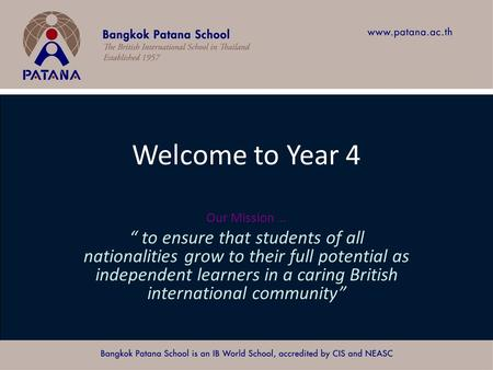"Bangkok Patana School Master Presentation Welcome to Year 4 Our Mission … "" to ensure that students of all nationalities grow to their full potential as."