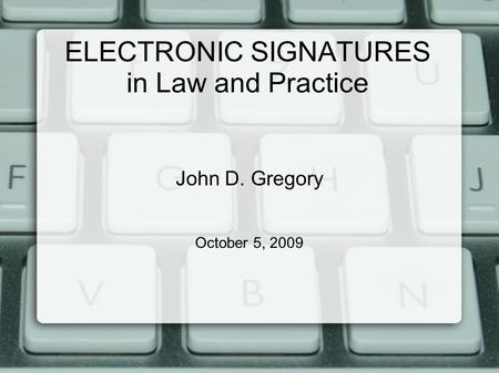 ELECTRONIC SIGNATURES in Law and Practice John D. Gregory October 5, 2009.