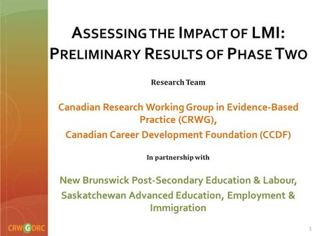 A SSESSING THE I MPACT OF LMI: P RELIMINARY R ESULTS OF P HASE T WO Research Team Canadian Research Working Group in Evidence-Based Practice (CRWG), Canadian.