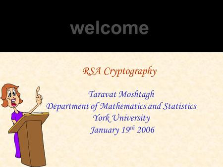 RSA Cryptography Taravat Moshtagh Department of Mathematics and Statistics York University January 19 th 2006.