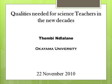 Qualities needed for science Teachers in the new decades Thembi Ndlalane Okayama University 22 November 2010.