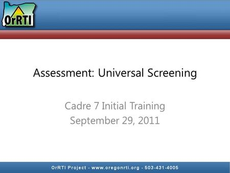 Assessment: Universal Screening Cadre 7 Initial Training September 29, 2011.