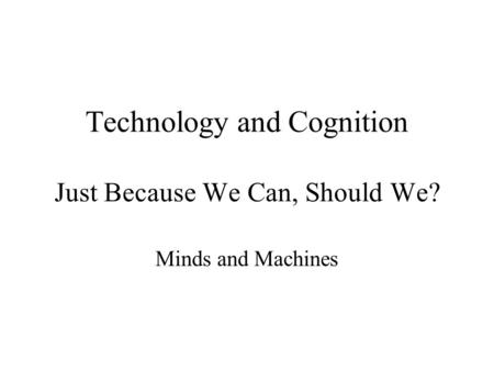 Technology and Cognition Just Because We Can, Should We? Minds and Machines.