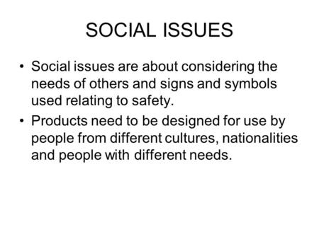 SOCIAL ISSUES Social issues are about considering the needs of others and signs and symbols used relating to safety. Products need to be designed for use.