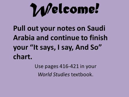 "Welcome! Pull out your notes on Saudi Arabia and continue to finish your ""It says, I say, And So"" chart. Use pages 416-421 in your World Studies textbook."