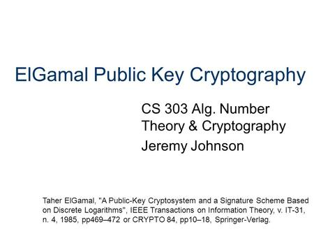 ElGamal Public Key Cryptography CS 303 Alg. Number Theory & Cryptography Jeremy Johnson Taher ElGamal, A Public-Key Cryptosystem and a Signature Scheme.