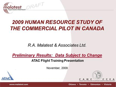 2009 HUMAN RESOURCE STUDY OF THE COMMERCIAL PILOT IN CANADA R.A. Malatest & Associates Ltd. Preliminary Results: Data Subject to Change ATAC Flight Training.