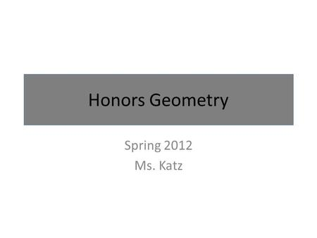 Honors Geometry Spring 2012 <strong>Ms</strong>. Katz. Day 1: January 30 th Objective: Form and meet study teams. Then work together to build symmetrical designs using.