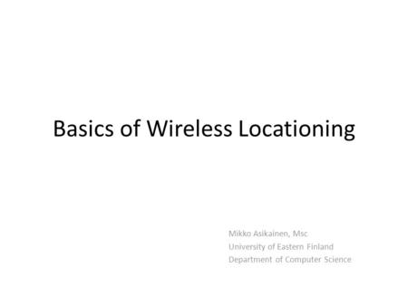 Basics of Wireless Locationing Mikko Asikainen, Msc University of Eastern Finland Department of Computer Science.