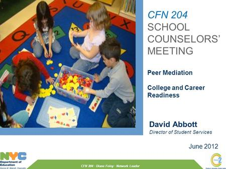 June 2012 David Abbott Director of Student Services CFN 204 · Diane Foley · Network Leader CFN 204 SCHOOL COUNSELORS' MEETING Peer Mediation College and.