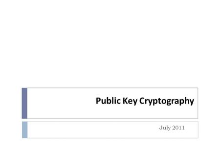 Public Key Cryptography July 2011. Topics  Symmetric and Asymmetric Cryptography  Public Key Cryptography  Digital Signatures  Digital Certificates.