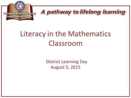 Literacy in the Mathematics Classroom District Learning Day August 5, 2015.