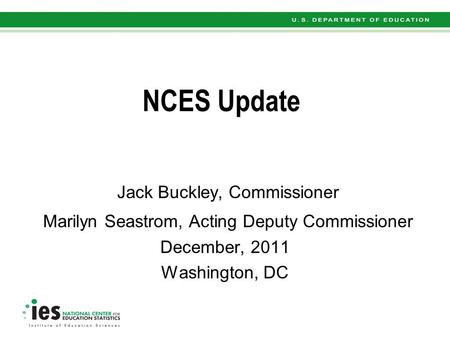 NCES Update Jack Buckley, Commissioner Marilyn Seastrom, Acting Deputy Commissioner December, 2011 Washington, DC.