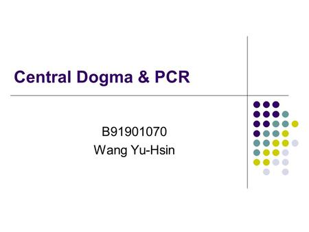 Central Dogma & PCR B91901070 Wang Yu-Hsin.