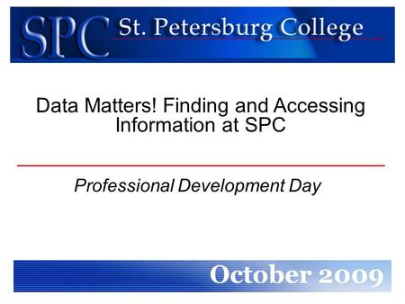 Professional Development Day October 2009 Data Matters! Finding and Accessing Information at SPC.