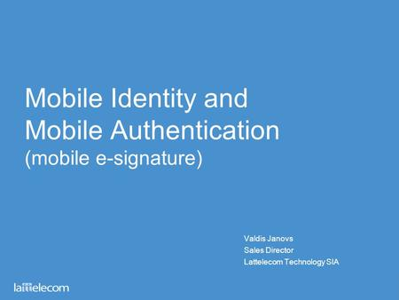 Mobile Identity and Mobile Authentication (mobile e-signature) Valdis Janovs Sales Director Lattelecom Technology SIA.