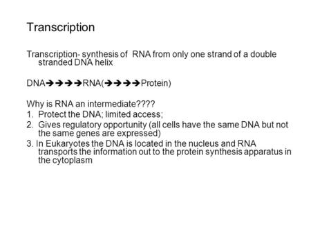 Transcription Transcription- synthesis of RNA from only one strand of a double stranded DNA helix DNA  RNA(  Protein) Why is RNA an intermediate????