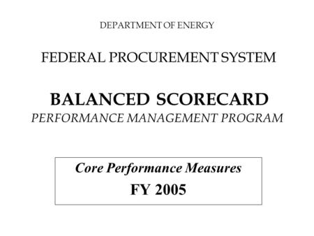 DEPARTMENT OF ENERGY FEDERAL PROCUREMENT SYSTEM BALANCED SCORECARD PERFORMANCE MANAGEMENT PROGRAM Core Performance Measures FY 2005.