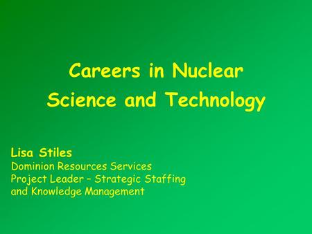 Careers in Nuclear Science and Technology Lisa Stiles Dominion Resources Services Project Leader – Strategic Staffing and Knowledge Management.