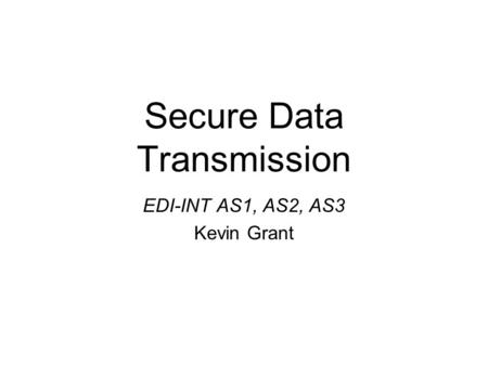 Secure Data Transmission EDI-INT AS1, AS2, AS3 Kevin Grant.