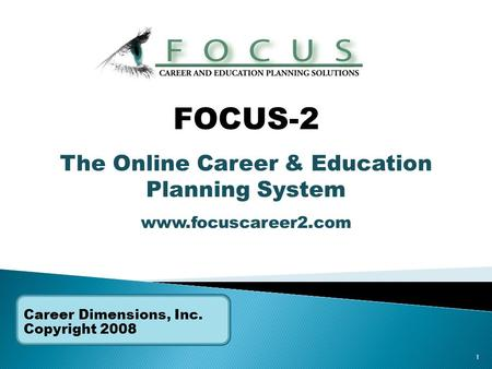 1 Career Dimensions, Inc. Copyright 2008 FOCUS-2 The Online Career & Education Planning System www.focuscareer2.com.