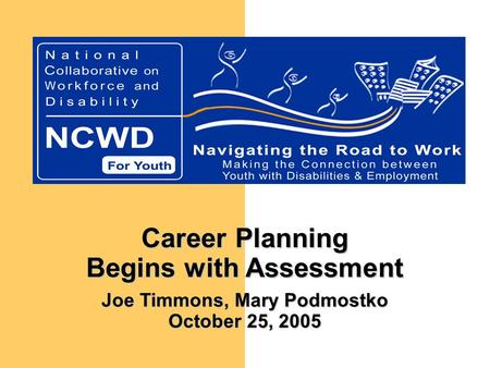 Career Planning Begins with Assessment Joe Timmons, Mary Podmostko October 25, 2005.
