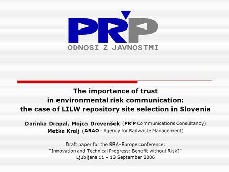The importance of trust in environmental risk communication: the case of LILW repository site selection in Slovenia Darinka Drapal, Mojca Drevenšek (PR'P.
