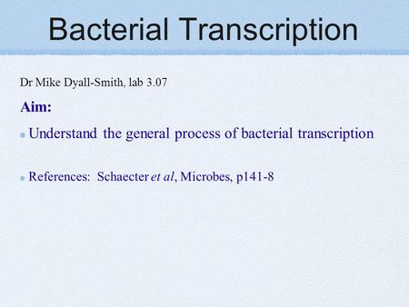 Bacterial Transcription Dr Mike Dyall-Smith, lab 3.07 Aim: Understand the general process of bacterial transcription References: Schaecter et al, Microbes,