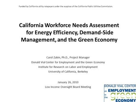 California Workforce Needs Assessment for Energy Efficiency, Demand-Side Management, and the Green Economy Carol Zabin, Ph.D., Project Manager Donald Vial.