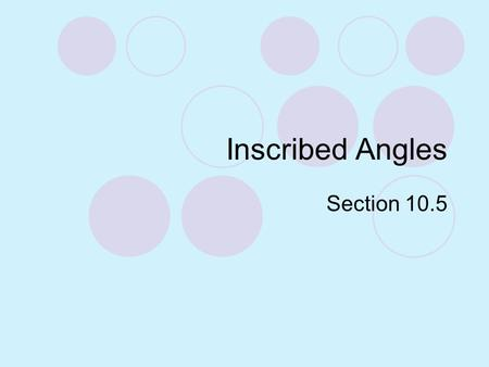 Inscribed Angles Section 10.5.