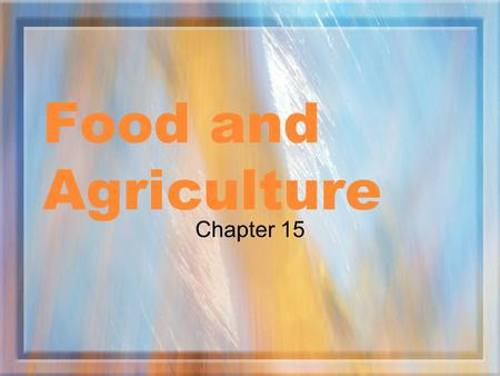 Food and Agriculture Chapter 15. Feeding the World Objectives Identify the major causes of malnutrition Compare the environmental costs of producing different.